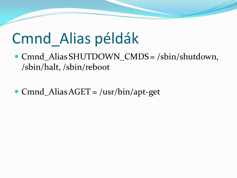 Cmnd_Alias példák Cmnd_Alias SHUTDOWN_CMDS = /sbin/shutdown, /sbin/halt, /sbin/reboot. Cmnd_Alias AGET = /usr/bin/apt-get.