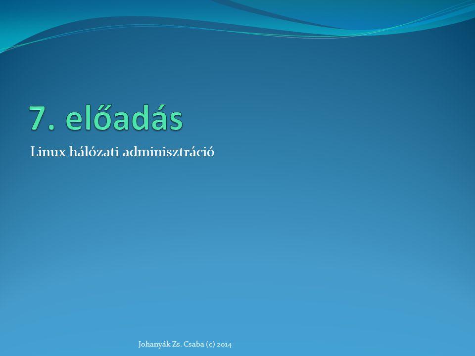 7. előadás Linux hálózati adminisztráció Johanyák Zs. Csaba (c) 2014