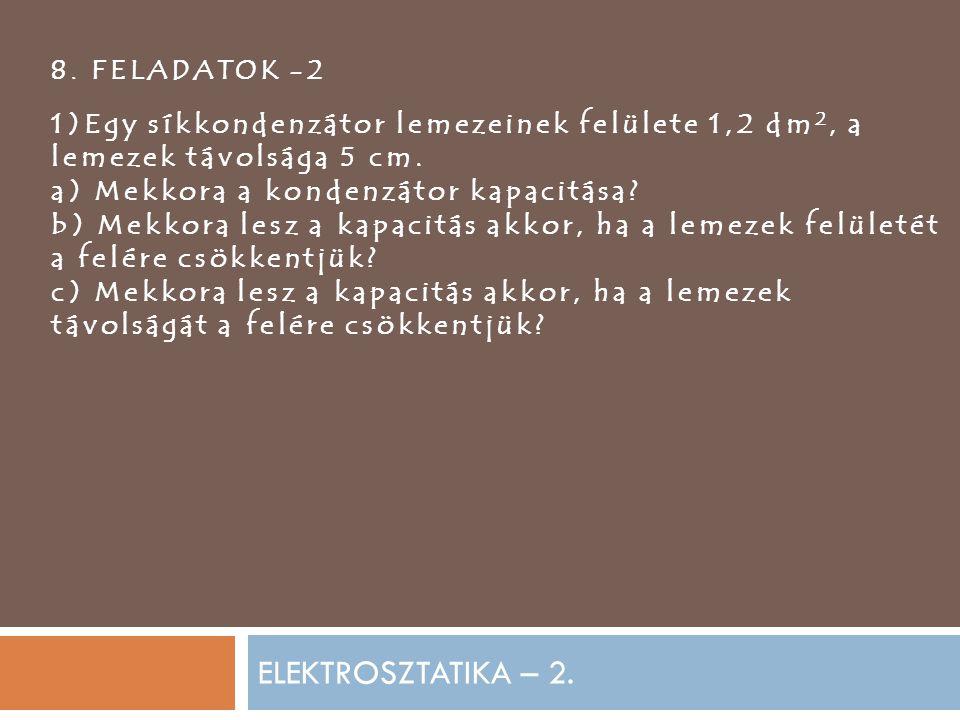 8. FELADATOK -2 1)Egy síkkondenzátor lemezeinek felülete 1,2 dm2, a lemezek távolsága 5 cm. a) Mekkora a kondenzátor kapacitása