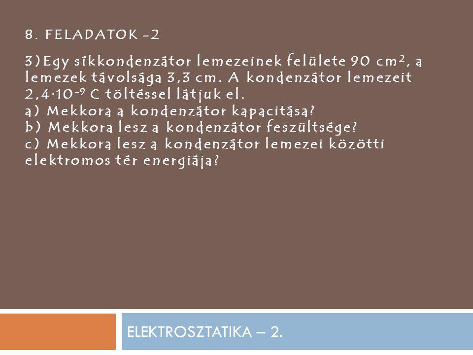 8. FELADATOK -2 3)Egy síkkondenzátor lemezeinek felülete 90 cm2, a lemezek távolsága 3,3 cm. A kondenzátor lemezeit.