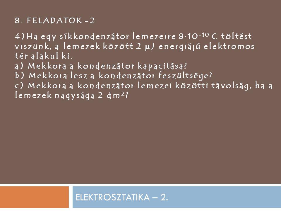 8. FELADATOK -2 4)Ha egy síkkondenzátor lemezeire 8·10-10 C töltést viszünk, a lemezek között 2 J energiájú elektromos.