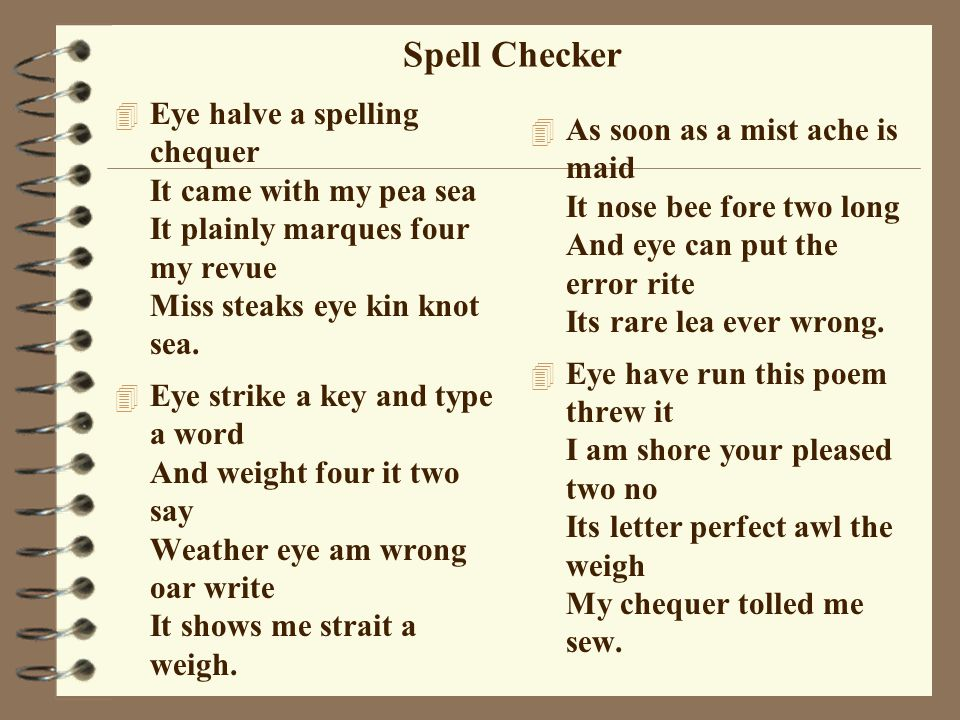Spell Checker Eye halve a spelling chequer It came with my pea sea It plainly marques four my revue Miss steaks eye kin knot sea.