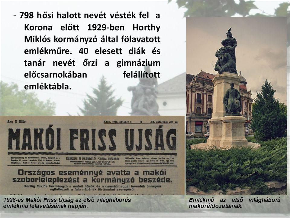 - 798 hősi halott nevét vésték fel a Korona előtt 1929-ben Horthy Miklós kormányzó által fölavatott emlékműre. 40 elesett diák és tanár nevét őrzi a gimnázium előcsarnokában felállított emléktábla.