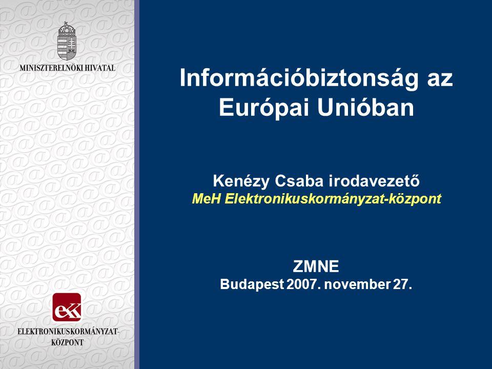 Információbiztonság az Európai Unióban Kenézy Csaba irodavezető MeH Elektronikuskormányzat-központ ZMNE Budapest 2007.