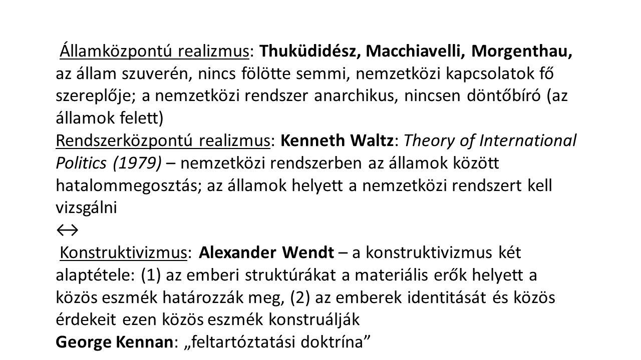 Államközpontú realizmus: Thuküdidész, Macchiavelli, Morgenthau, az állam szuverén, nincs fölötte semmi, nemzetközi kapcsolatok fő szereplője; a nemzetközi rendszer anarchikus, nincsen döntőbíró (az államok felett)