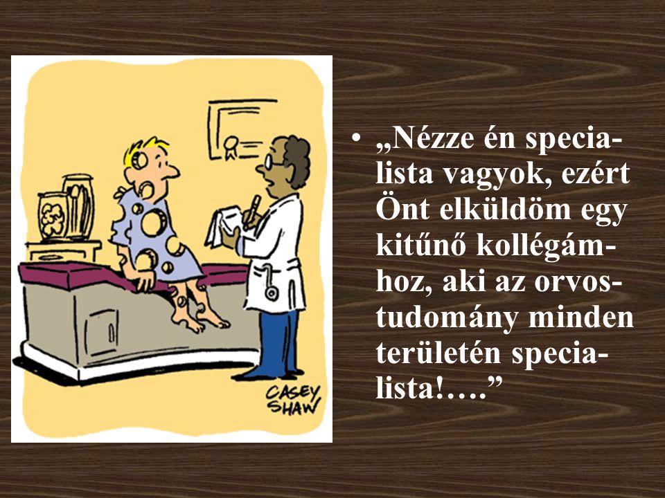 """""""Nézze én specia-lista vagyok, ezért Önt elküldöm egy kitűnő kollégám-hoz, aki az orvos-tudomány minden területén specia-lista!…."""