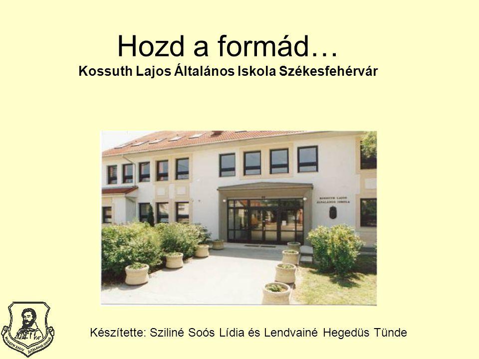 Hozd a formád… Kossuth Lajos Általános Iskola Székesfehérvár