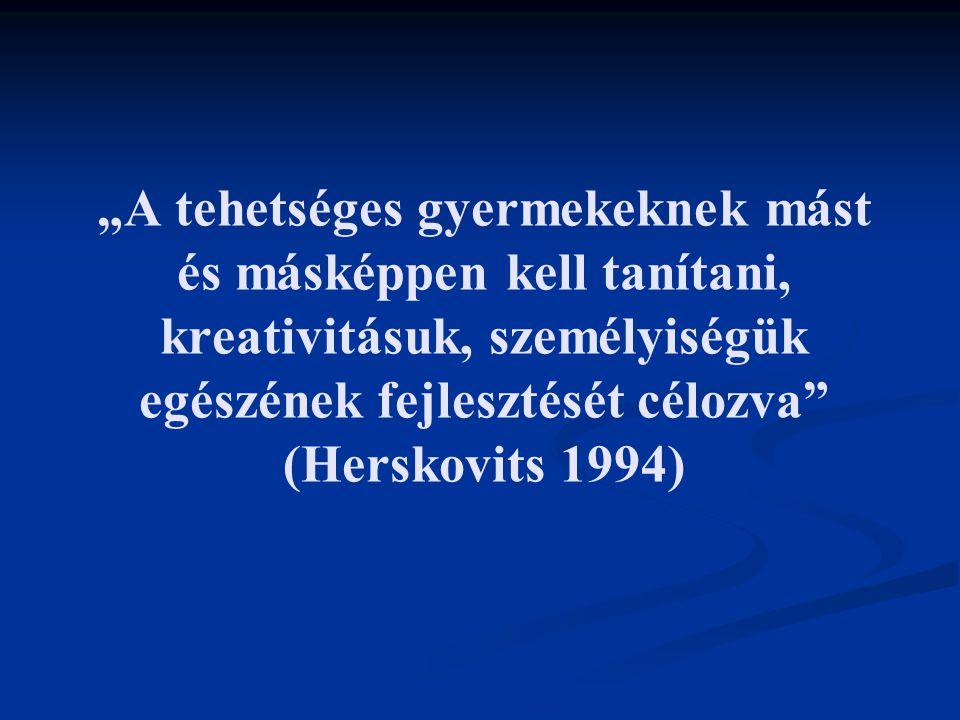 """""""A tehetséges gyermekeknek mást és másképpen kell tanítani, kreativitásuk, személyiségük egészének fejlesztését célozva (Herskovits 1994)"""
