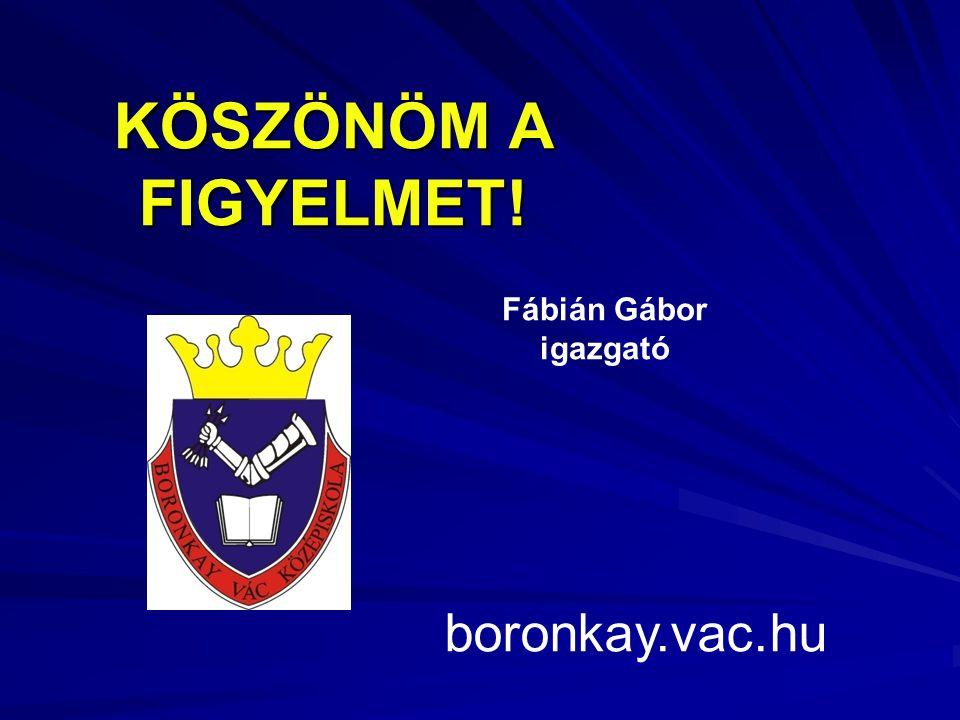 KÖSZÖNÖM A FIGYELMET! Fábián Gábor igazgató boronkay.vac.hu
