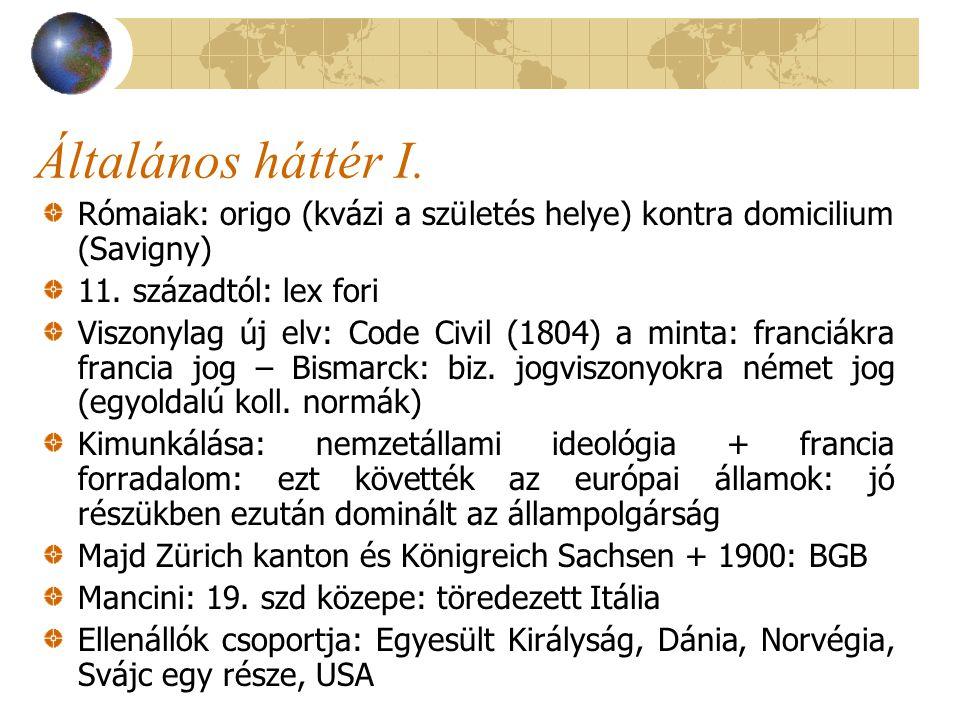 Általános háttér I. Rómaiak: origo (kvázi a születés helye) kontra domicilium (Savigny) 11. századtól: lex fori.