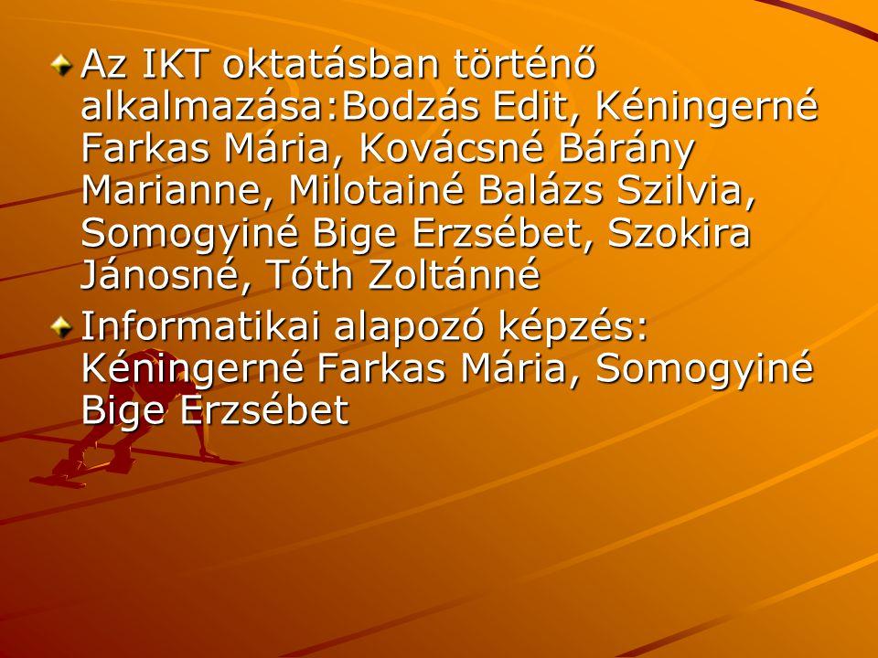 Az IKT oktatásban történő alkalmazása:Bodzás Edit, Kéningerné Farkas Mária, Kovácsné Bárány Marianne, Milotainé Balázs Szilvia, Somogyiné Bige Erzsébet, Szokira Jánosné, Tóth Zoltánné