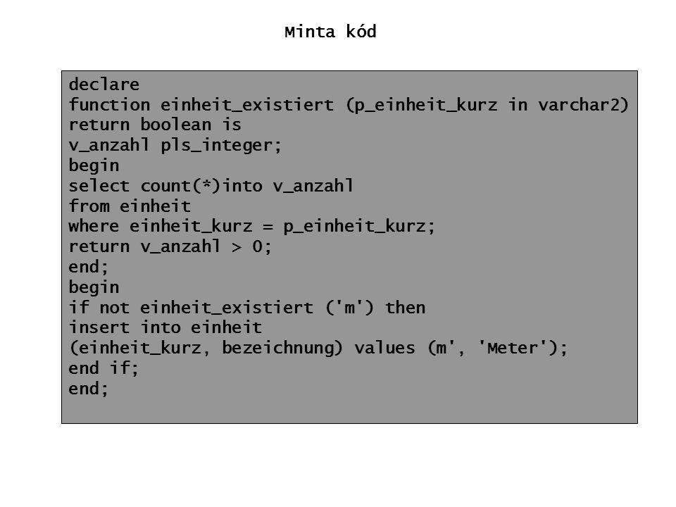 Minta kód declare. function einheit_existiert (p_einheit_kurz in varchar2) return boolean is. v_anzahl pls_integer;