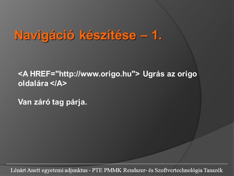 Navigáció készítése – 1. <A HREF= http://www.origo.hu > Ugrás az origo oldalára </A> Van záró tag párja.