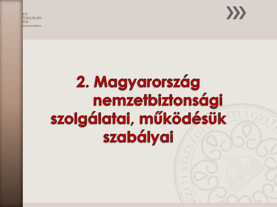 2. Magyarország nemzetbiztonsági szolgálatai, működésük szabályai