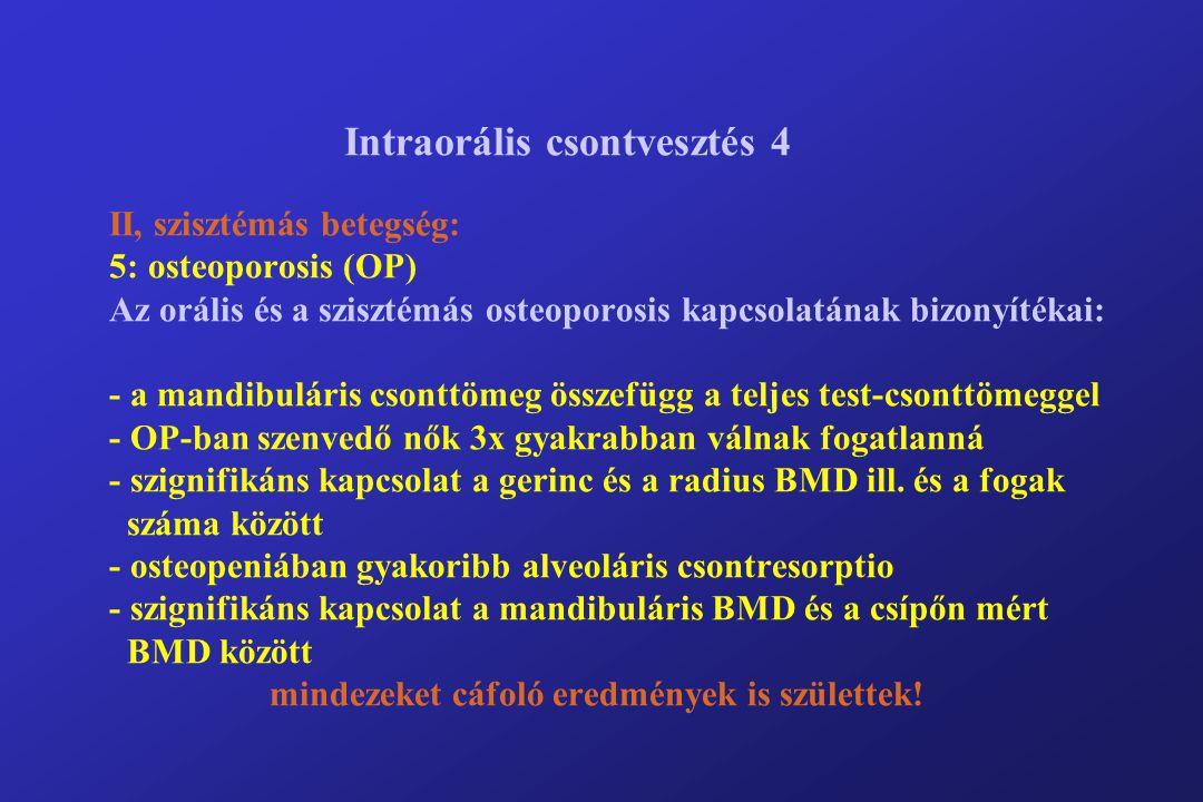 Intraorális csontvesztés 4 II, szisztémás betegség: 5: osteoporosis (OP) Az orális és a szisztémás osteoporosis kapcsolatának bizonyítékai: - a mandibuláris csonttömeg összefügg a teljes test-csonttömeggel - OP-ban szenvedő nők 3x gyakrabban válnak fogatlanná - szignifikáns kapcsolat a gerinc és a radius BMD ill.