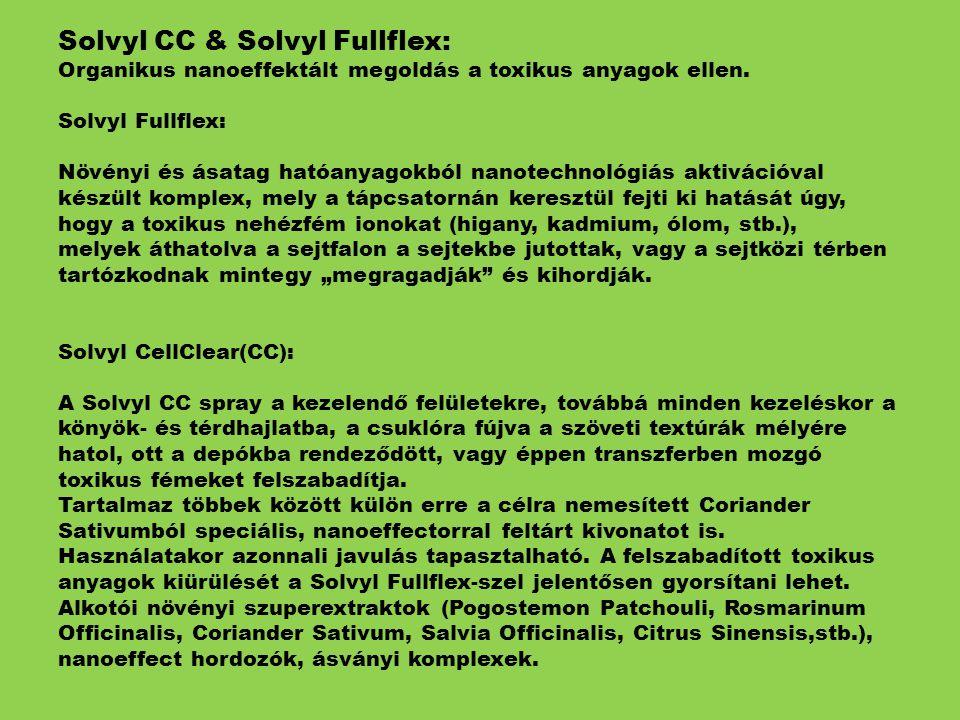 """Solvyl CC & Solvyl Fullflex: Organikus nanoeffektált megoldás a toxikus anyagok ellen. Solvyl Fullflex: Növényi és ásatag hatóanyagokból nanotechnológiás aktivációval készült komplex, mely a tápcsatornán keresztül fejti ki hatását úgy, hogy a toxikus nehézfém ionokat (higany, kadmium, ólom, stb.), melyek áthatolva a sejtfalon a sejtekbe jutottak, vagy a sejtközi térben tartózkodnak mintegy """"megragadják és kihordják. Solvyl CellClear(CC): A Solvyl CC spray a kezelendő felületekre, továbbá minden kezeléskor a könyök- és térdhajlatba, a csuklóra fújva a szöveti textúrák mélyére hatol, ott a depókba rendeződött, vagy éppen transzferben mozgó toxikus fémeket felszabadítja. Tartalmaz többek között külön erre a célra nemesített Coriander Sativumból speciális, nanoeffectorral feltárt kivonatot is. Használatakor azonnali javulás tapasztalható. A felszabadított toxikus anyagok kiürülését a Solvyl Fullflex-szel jelentősen gyorsítani lehet. Alkotói növényi szuperextraktok (Pogostemon Patchouli, Rosmarinum Officinalis, Coriander Sativum, Salvia Officinalis, Citrus Sinensis,stb.), nanoeffect hordozók, ásványi komplexek."""