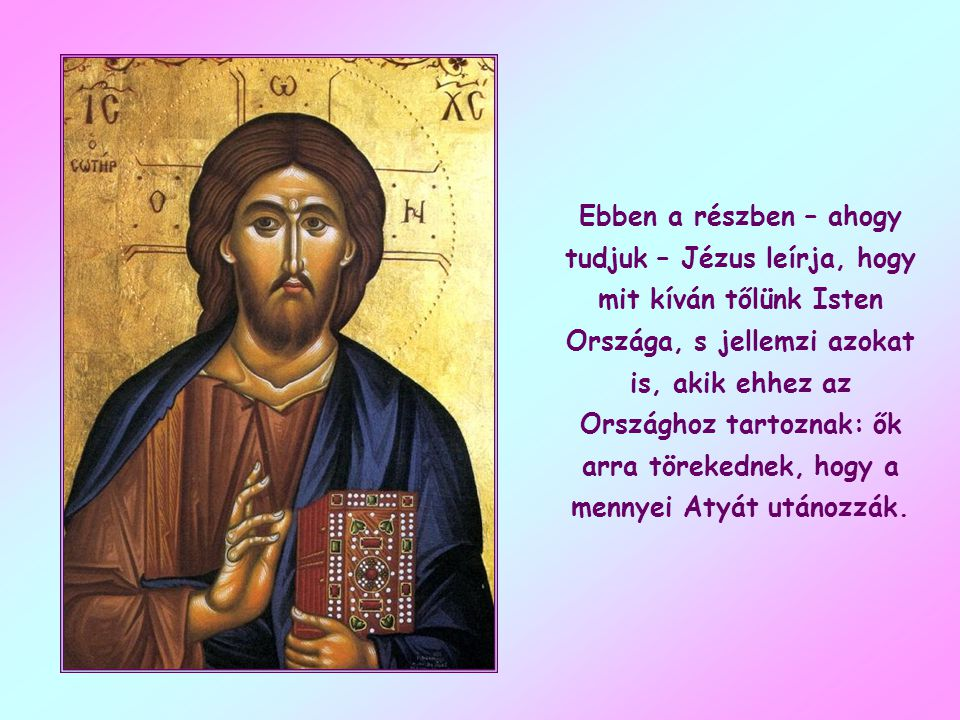 Ebben a részben – ahogy tudjuk – Jézus leírja, hogy mit kíván tőlünk Isten Országa, s jellemzi azokat is, akik ehhez az Országhoz tartoznak: ők arra törekednek, hogy a mennyei Atyát utánozzák.