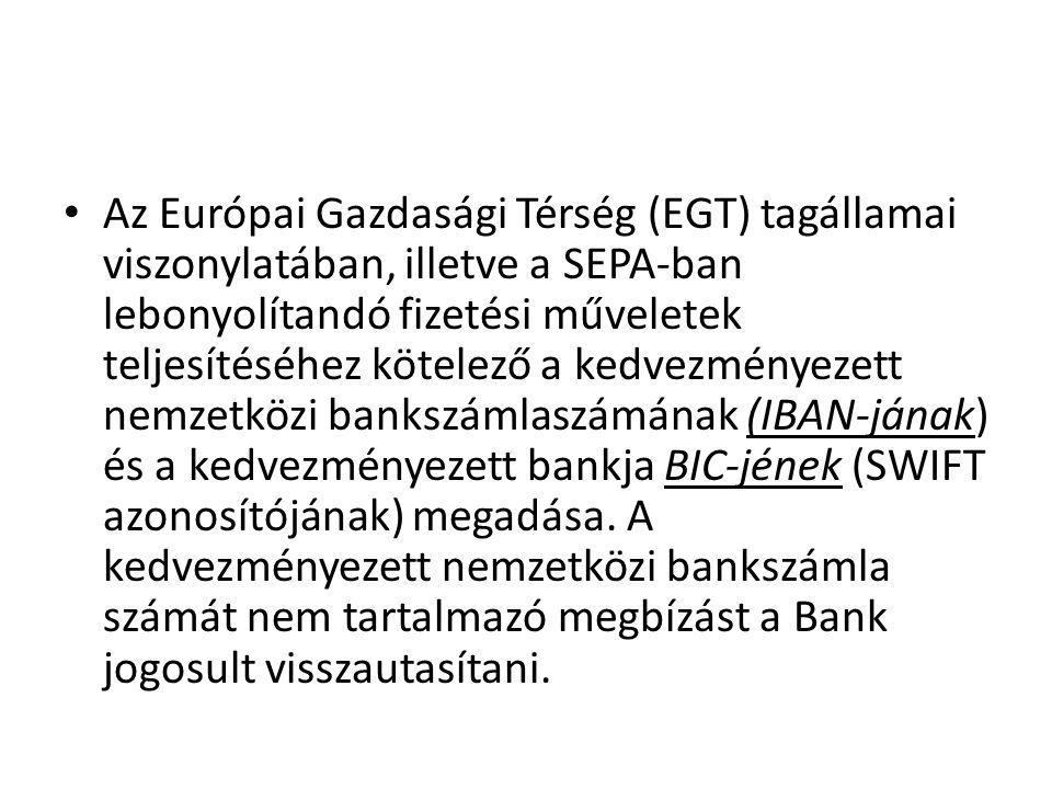 Az Európai Gazdasági Térség (EGT) tagállamai viszonylatában, illetve a SEPA-ban lebonyolítandó fizetési műveletek teljesítéséhez kötelező a kedvezményezett nemzetközi bankszámlaszámának (IBAN-jának) és a kedvezményezett bankja BIC-jének (SWIFT azonosítójának) megadása.