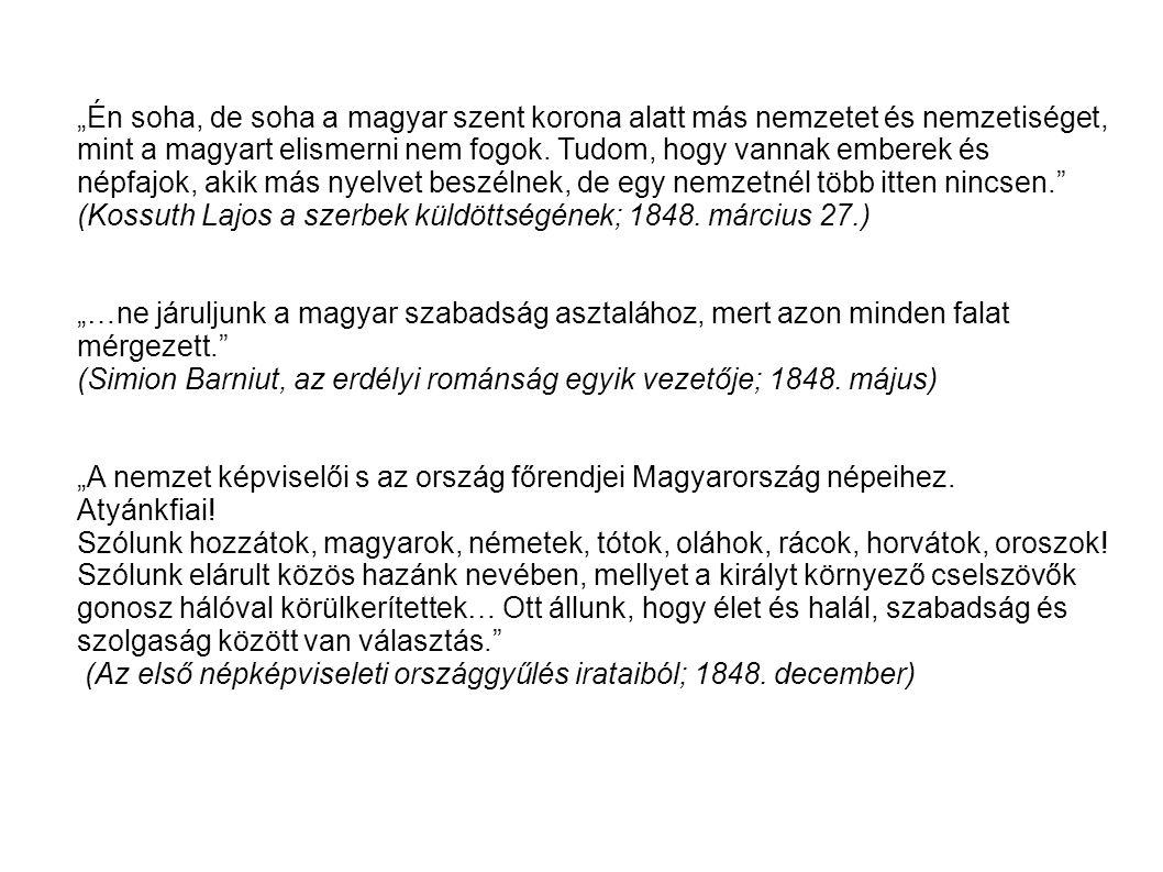 """""""Én soha, de soha a magyar szent korona alatt más nemzetet és nemzetiséget, mint a magyart elismerni nem fogok. Tudom, hogy vannak emberek és népfajok, akik más nyelvet beszélnek, de egy nemzetnél több itten nincsen. (Kossuth Lajos a szerbek küldöttségének; 1848. március 27.)"""