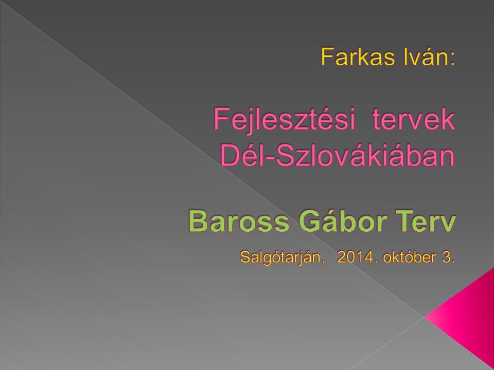 Farkas Iván: Fejlesztési tervek Dél-Szlovákiában Baross Gábor Terv Salgótarján, 2014. október 3.