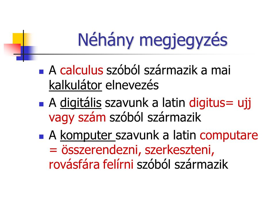 Néhány megjegyzés A calculus szóból származik a mai kalkulátor elnevezés. A digitális szavunk a latin digitus= ujj vagy szám szóból származik.