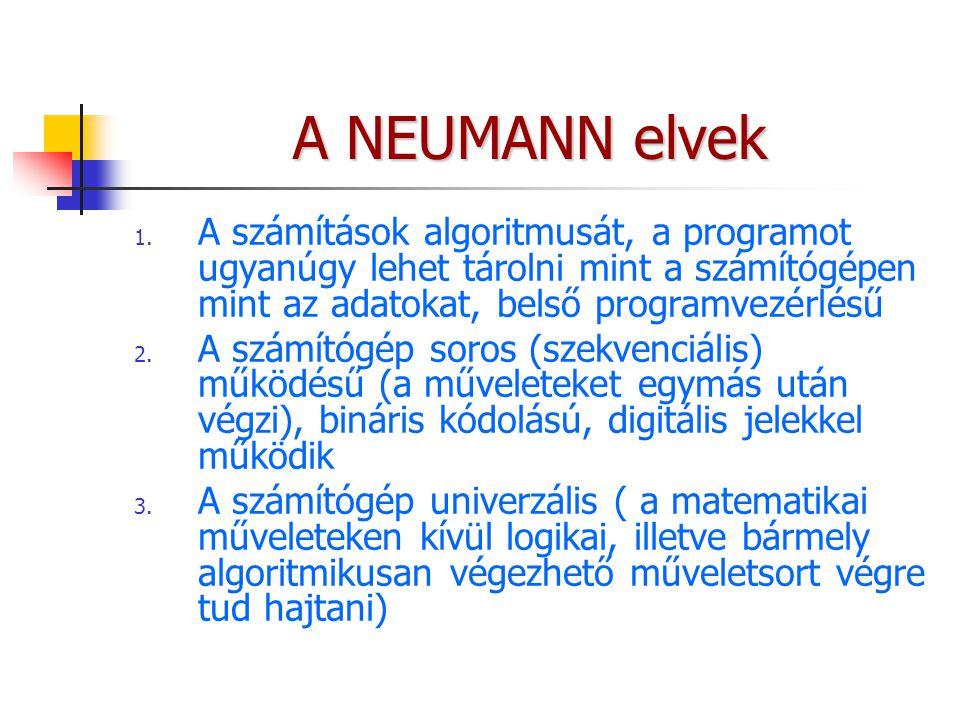 A NEUMANN elvek A számítások algoritmusát, a programot ugyanúgy lehet tárolni mint a számítógépen mint az adatokat, belső programvezérlésű.