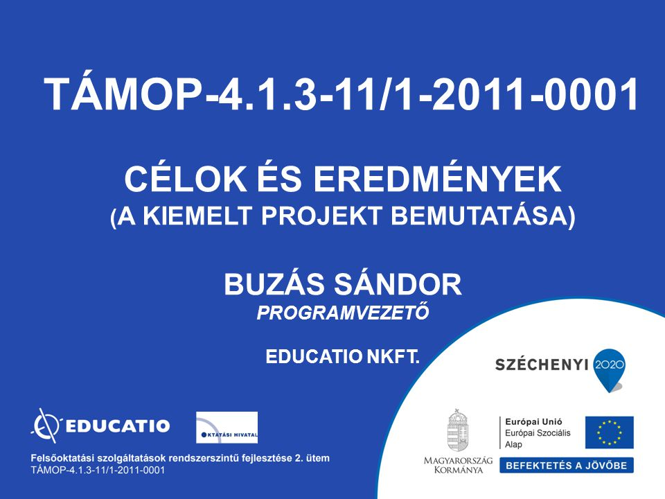 TÁMOP-4.1.3-11/1-2011-0001 Célok és eredmények (A kiemelt projekt bemutatása) Buzás Sándor programvezető EDUCATIO Nkft.