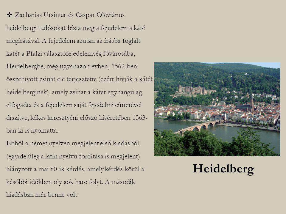 Zacharias Ursinus és Caspar Oleviánus heidelbergi tudósokat bízta meg a fejedelem a káté megírásával. A fejedelem azután az írásba foglalt kátét a Pfalzi választófejedelemség fővárosába, Heidelbergbe, még ugyanazon évben, 1562-ben összehívott zsinat elé terjesztette (ezért hívják a kátét heidelberginek), amely zsinat a kátét egyhangúlag elfogadta és a fejedelem saját fejedelmi címerével díszítve, lelkes keresztyéni előszó kíséretében 1563-ban ki is nyomatta. Ebből a német nyelven megjelent első kiadásból (egyidejűleg a latin nyelvű fordítása is megjelent) hiányzott a mai 80-ik kérdés, amely kérdés körül a későbbi időkben oly sok harc folyt. A második kiadásban már benne volt.