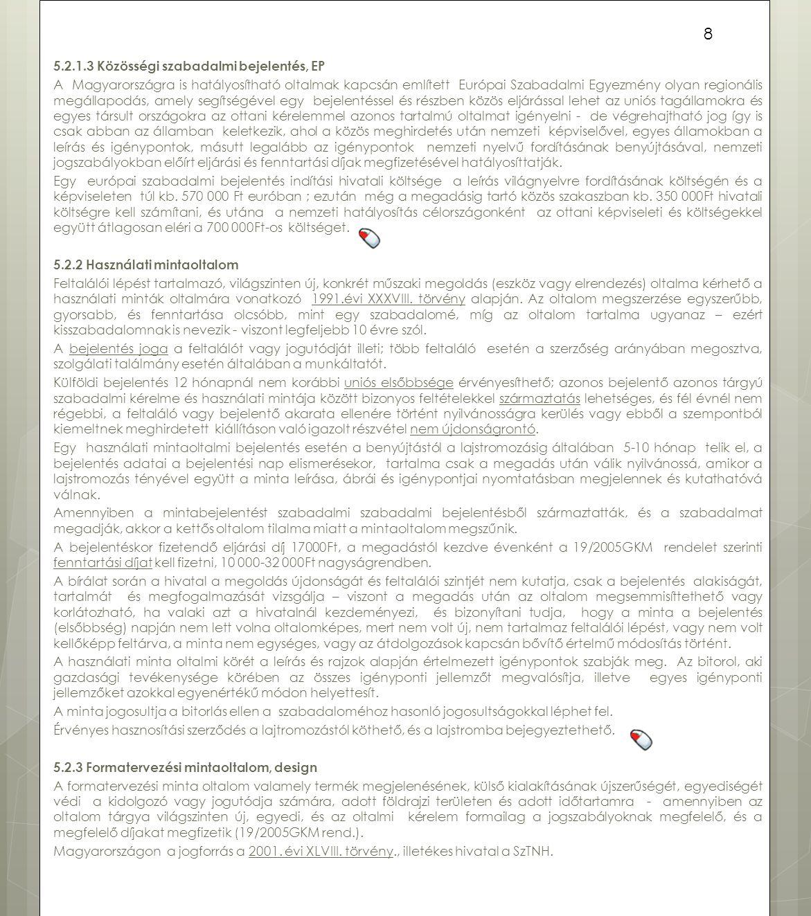 5.2.1.3 Közösségi szabadalmi bejelentés, EP A Magyarországra is hatályosítható oltalmak kapcsán említett Európai Szabadalmi Egyezmény olyan regionális megállapodás, amely segítségével egy bejelentéssel és részben közös eljárással lehet az uniós tagállamokra és egyes társult országokra az ottani kérelemmel azonos tartalmú oltalmat igényelni - de végrehajtható jog így is csak abban az államban keletkezik, ahol a közös meghirdetés után nemzeti képviselővel, egyes államokban a leírás és igénypontok, másutt legalább az igénypontok nemzeti nyelvű fordításának benyújtásával, nemzeti jogszabályokban előírt eljárási és fenntartási díjak megfizetésével hatályosíttatják.