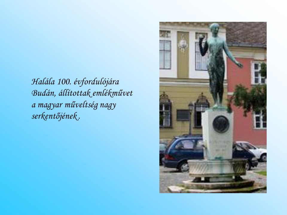 Halála 100. évfordulójára Budán, állítottak emlékművet a magyar műveltség nagy serkentőjének .