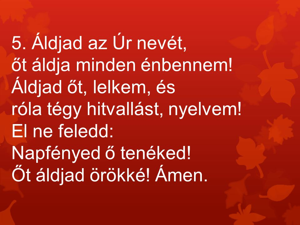 5. Áldjad az Úr nevét, őt áldja minden énbennem! Áldjad őt, lelkem, és. róla tégy hitvallást, nyelvem!