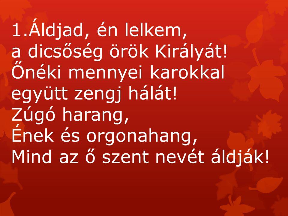 Áldjad, én lelkem, a dicsőség örök Királyát! Őnéki mennyei karokkal együtt zengj hálát! Zúgó harang,
