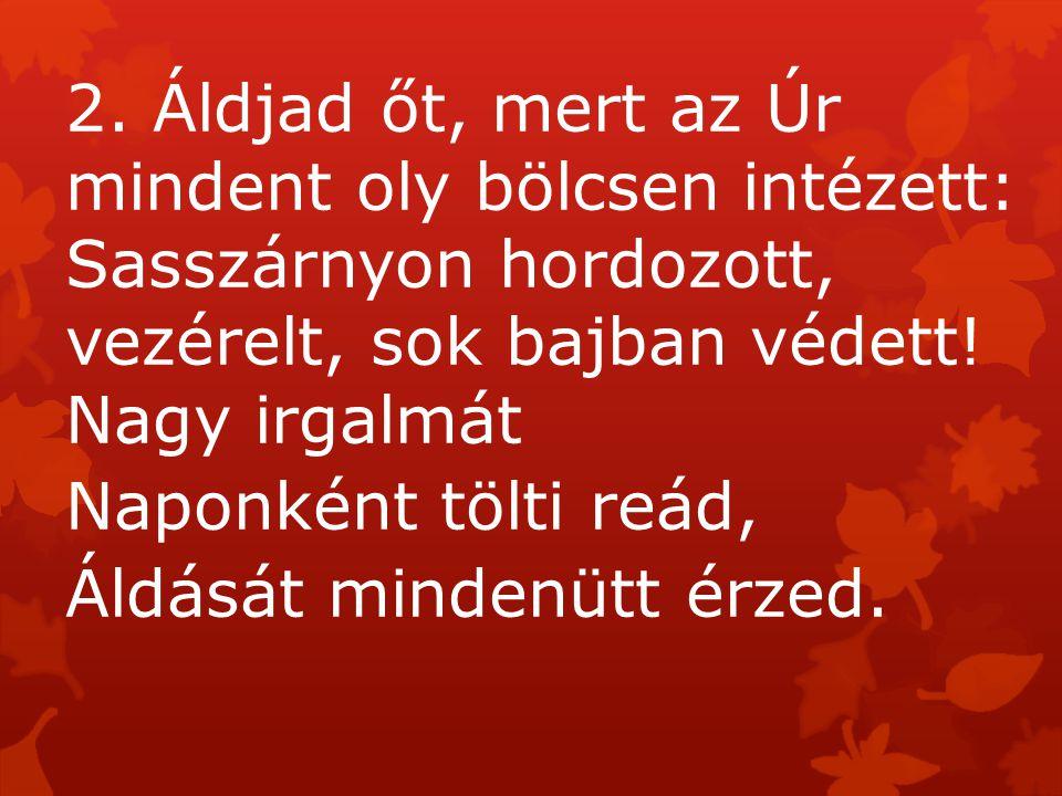 2. Áldjad őt, mert az Úr mindent oly bölcsen intézett: Sasszárnyon hordozott, vezérelt, sok bajban védett! Nagy irgalmát