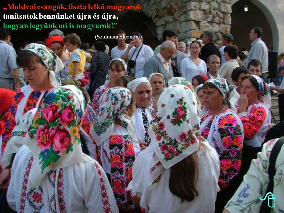 """""""Moldvai csángók, tiszta lelkű magyarok tanítsatok bennünket újra és újra, hogyan legyünk mi is magyarok!"""