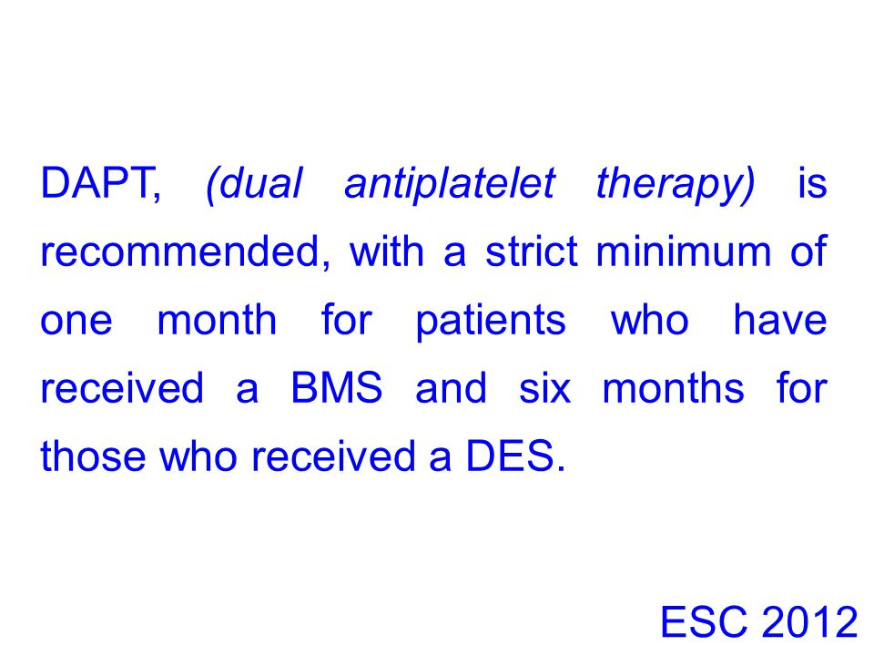 DAPT, (dual antiplatelet therapy) is recommended, with a strict minimum of one month for patients who have received a BMS and six months for those who received a DES.