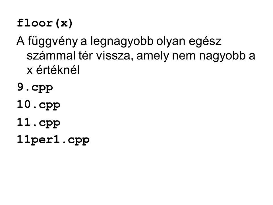 floor(x) A függvény a legnagyobb olyan egész számmal tér vissza, amely nem nagyobb a x értéknél. 9.cpp.