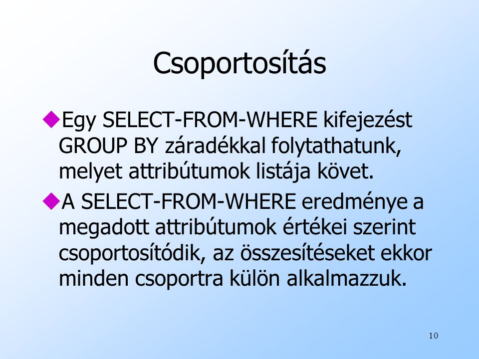 Csoportosítás Egy SELECT-FROM-WHERE kifejezést GROUP BY záradékkal folytathatunk, melyet attribútumok listája követ.
