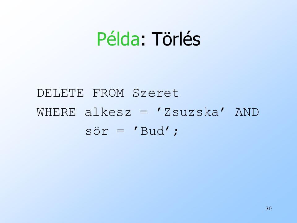 Példa: Törlés DELETE FROM Szeret WHERE alkesz = 'Zsuzska' AND