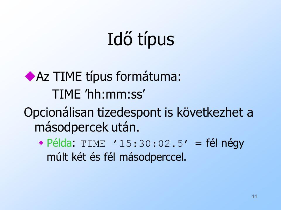 Idő típus Az TIME típus formátuma: TIME 'hh:mm:ss'