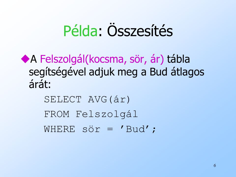 Példa: Összesítés A Felszolgál(kocsma, sör, ár) tábla segítségével adjuk meg a Bud átlagos árát: SELECT AVG(ár)