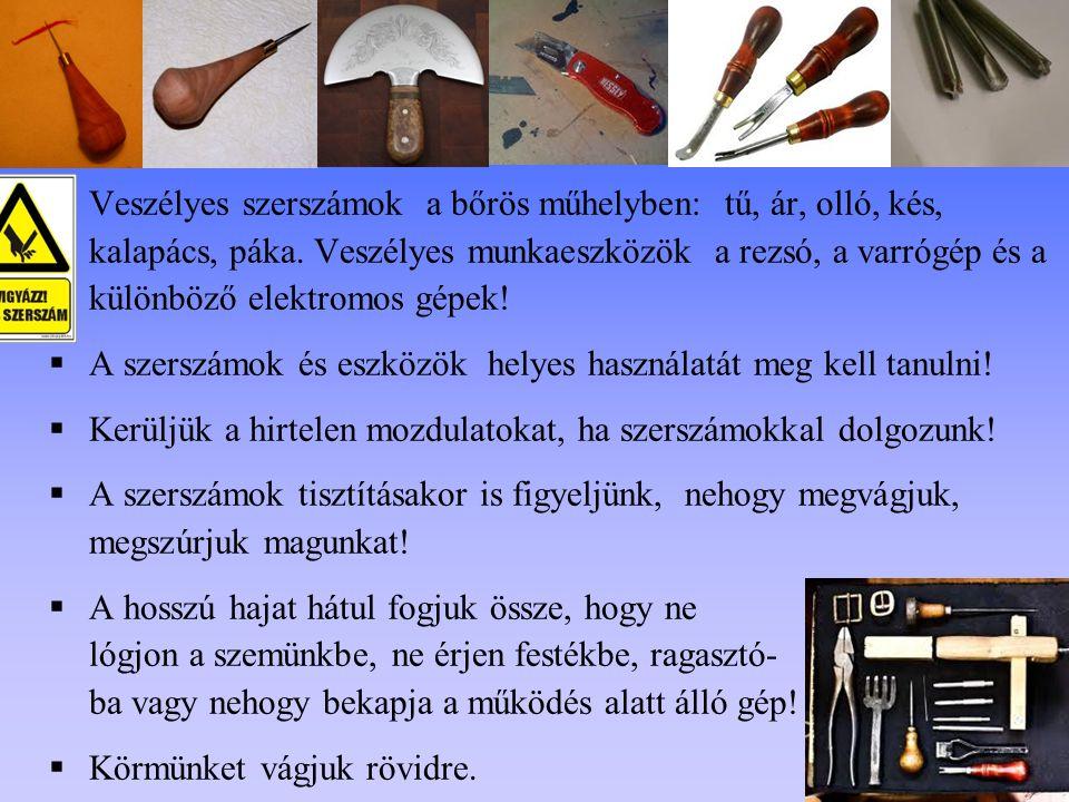 Veszélyes szerszámok a bőrös műhelyben: tű, ár, olló, kés, kalapács, páka. Veszélyes munkaeszközök a rezsó, a varrógép és a különböző elektromos gépek!