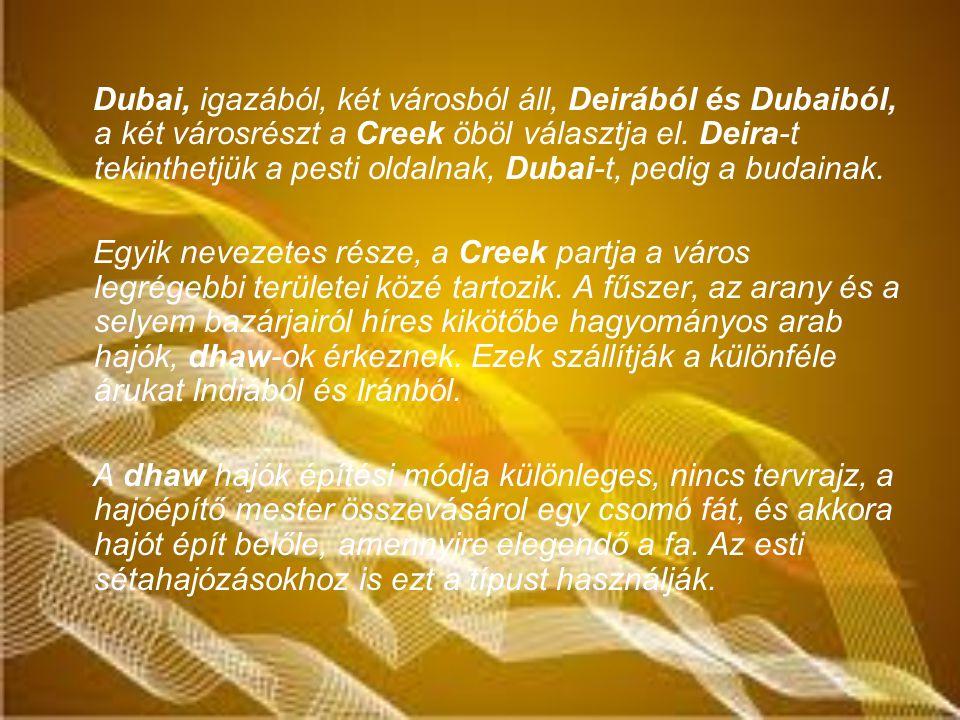 Dubai, igazából, két városból áll, Deirából és Dubaiból, a két városrészt a Creek öböl választja el. Deira-t tekinthetjük a pesti oldalnak, Dubai-t, pedig a budainak.