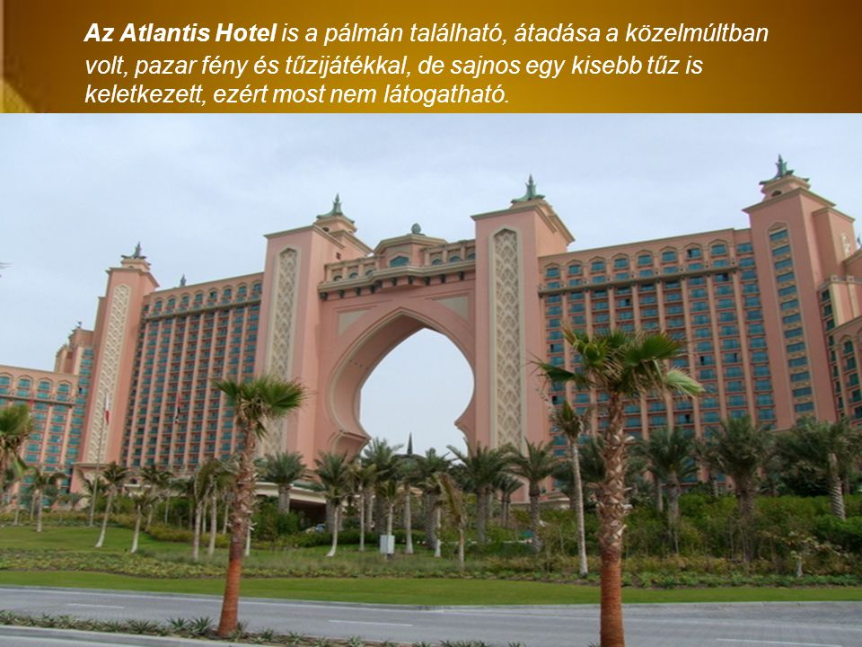 Az Atlantis Hotel is a pálmán található, átadása a közelmúltban volt, pazar fény és tűzijátékkal, de sajnos egy kisebb tűz is keletkezett, ezért most nem látogatható.