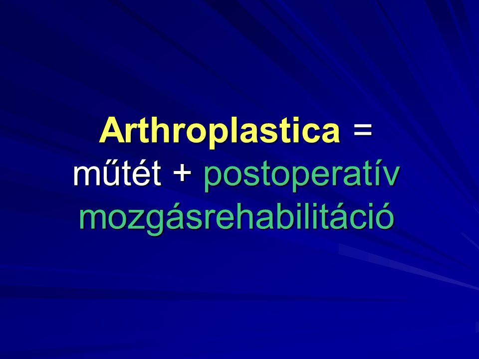 Arthroplastica = műtét + postoperatív mozgásrehabilitáció
