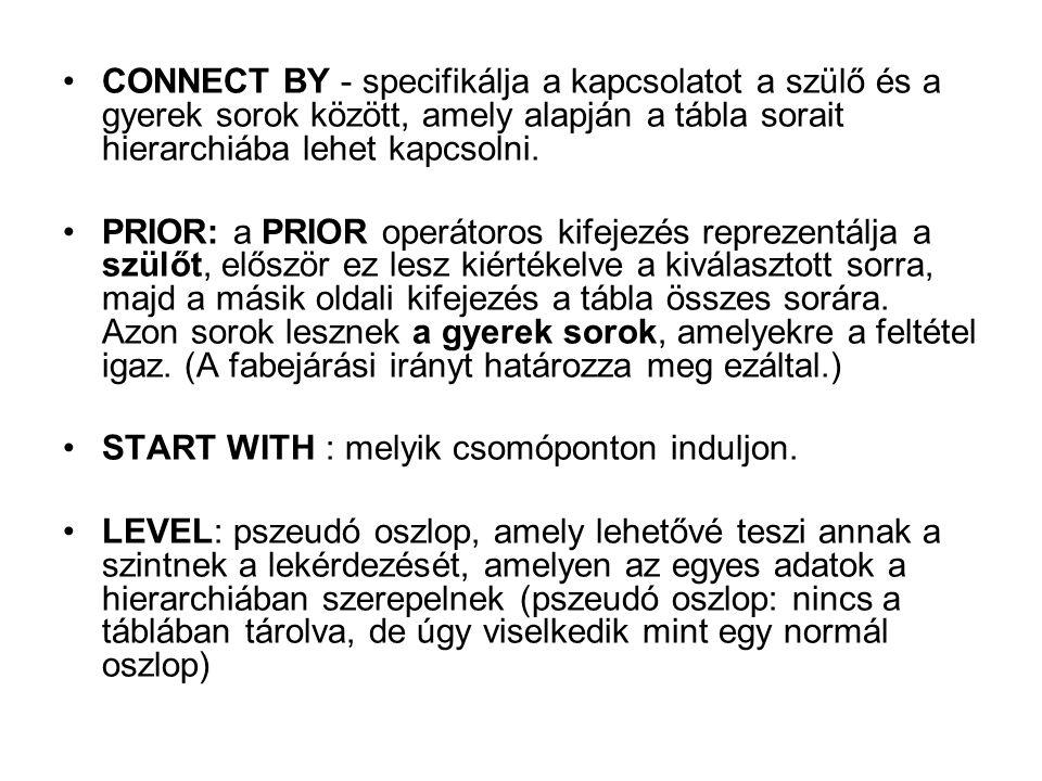 CONNECT BY - specifikálja a kapcsolatot a szülő és a gyerek sorok között, amely alapján a tábla sorait hierarchiába lehet kapcsolni.
