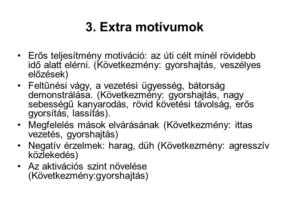 3. Extra motívumok Erős teljesítmény motiváció: az úti célt minél rövidebb idő alatt elérni. (Következmény: gyorshajtás, veszélyes előzések)