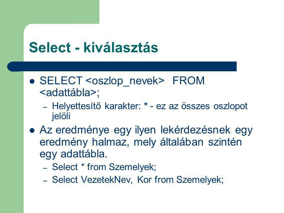 Select - kiválasztás SELECT <oszlop_nevek> FROM <adattábla>; Helyettesítő karakter: * - ez az összes oszlopot jelöli.