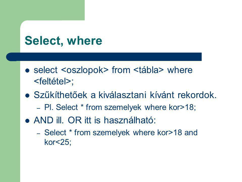 Select, where select <oszlopok> from <tábla> where <feltétel>; Szűkíthetőek a kiválasztani kívánt rekordok.