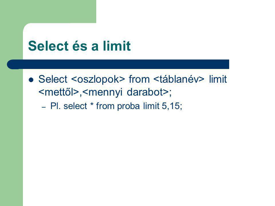 Select és a limit Select <oszlopok> from <táblanév> limit <mettől>,<mennyi darabot>; Pl.