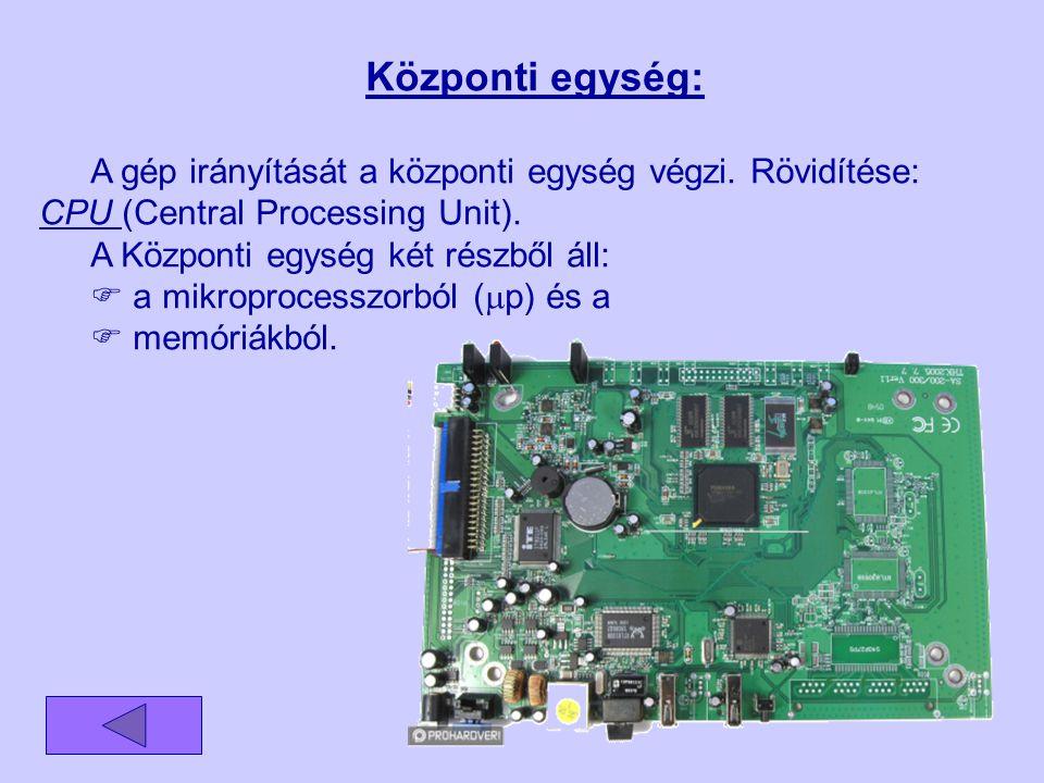 Központi egység: A gép irányítását a központi egység végzi. Rövidítése: CPU (Central Processing Unit).